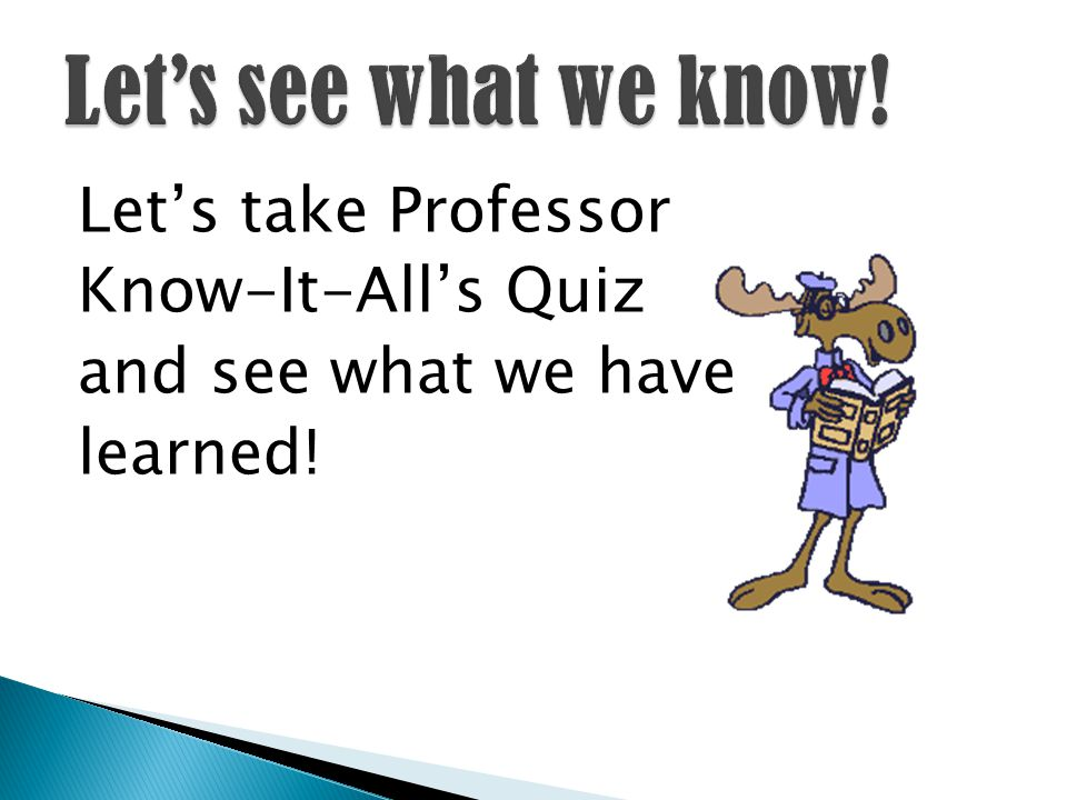 Let's take Professor Know-It-All's Quiz and see what we have learned!