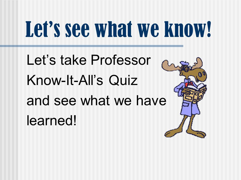 Let's see what we know! Let's take Professor Know-It-All's Quiz and see what we have learned!