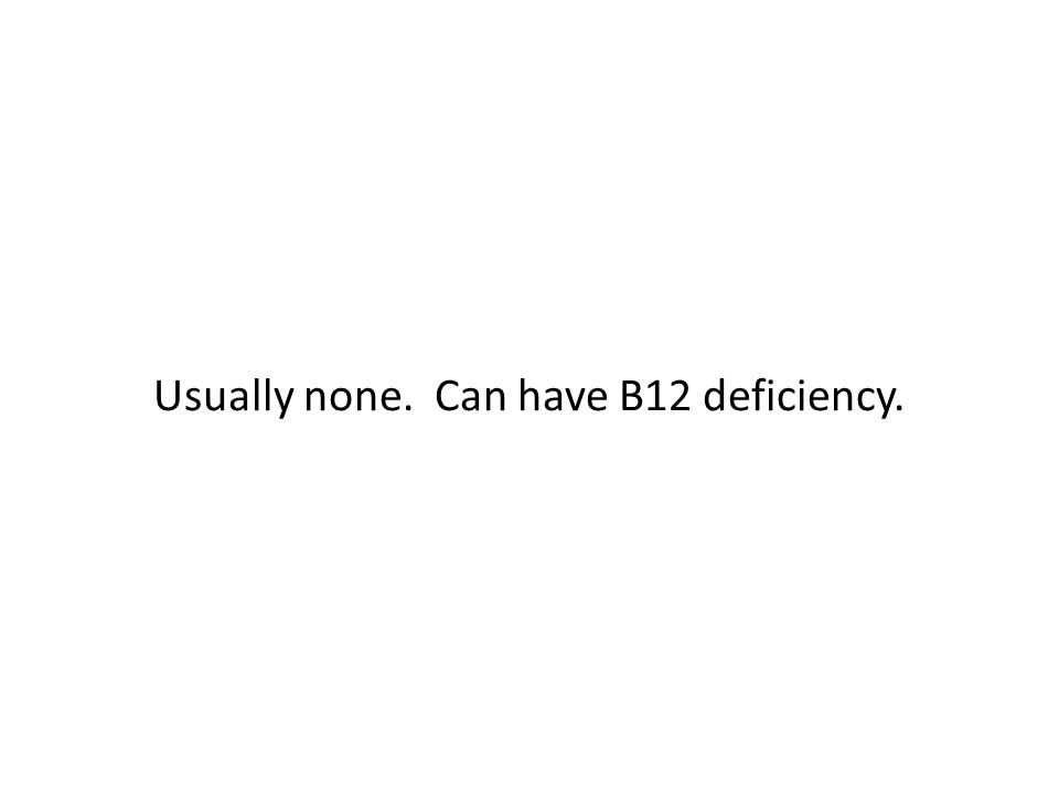 Usually none. Can have B12 deficiency.