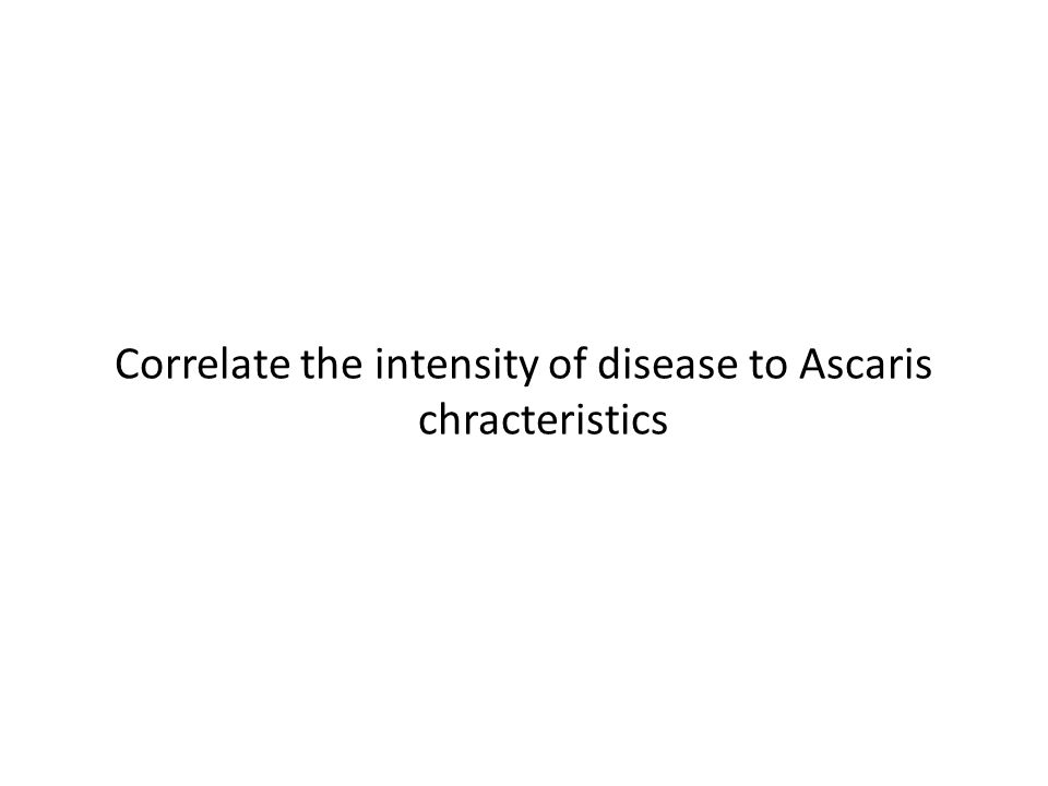 Correlate the intensity of disease to Ascaris chracteristics