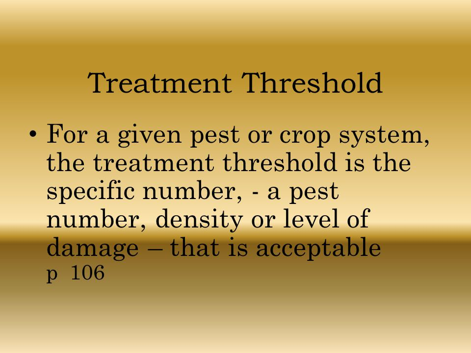 Treatment Threshold For a given pest or crop system, the treatment threshold is the specific number, - a pest number, density or level of damage – tha