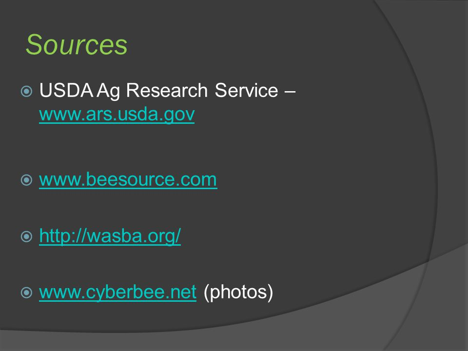 Sources  USDA Ag Research Service – www.ars.usda.gov www.ars.usda.gov  www.beesource.com www.beesource.com  http://wasba.org/ http://wasba.org/  w