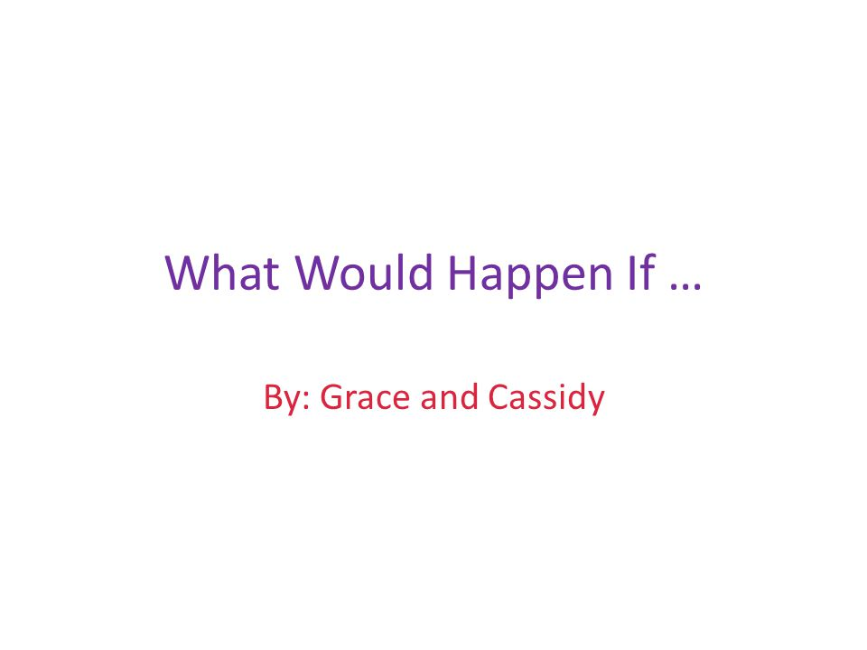 What Would Happen If … By: Grace and Cassidy