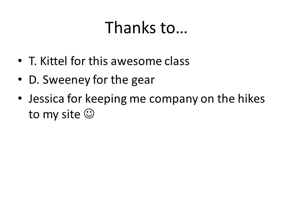 Thanks to… T. Kittel for this awesome class D. Sweeney for the gear Jessica for keeping me company on the hikes to my site