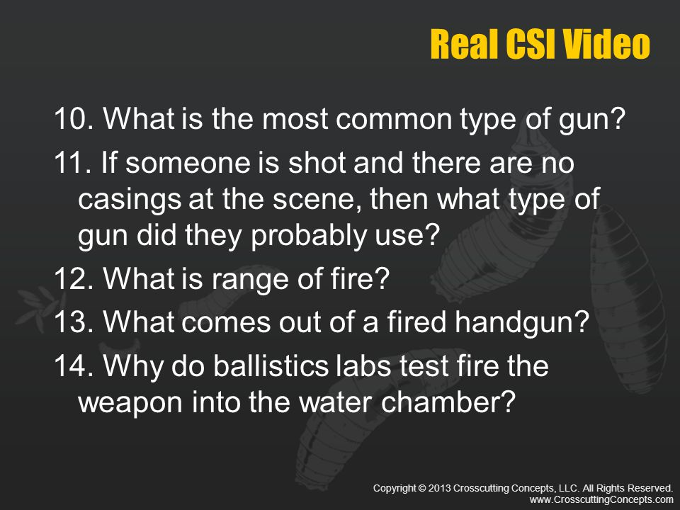 Copyright © 2013 Crosscutting Concepts, LLC. All Rights Reserved. www.CrosscuttingConcepts.com Real CSI Video 10. What is the most common type of gun?