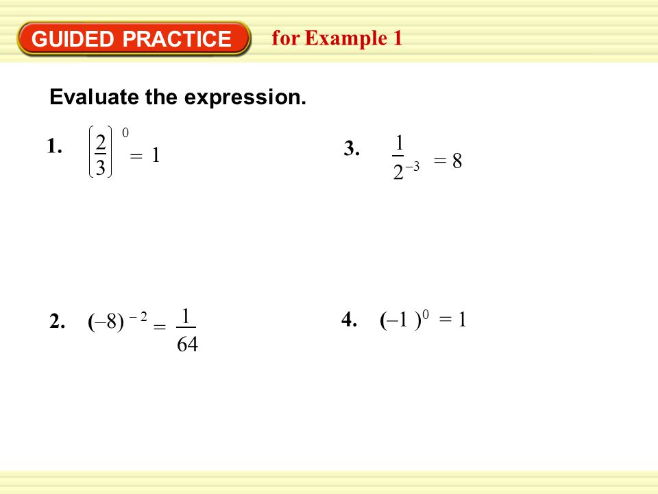 GUIDED PRACTICE for Example 1 Evaluate the expression. 0 2 3 1. = 1 1 64 = 2. (–8) – 2 1 2 3. –3 = 8 4. (–1 ) 0 = 1
