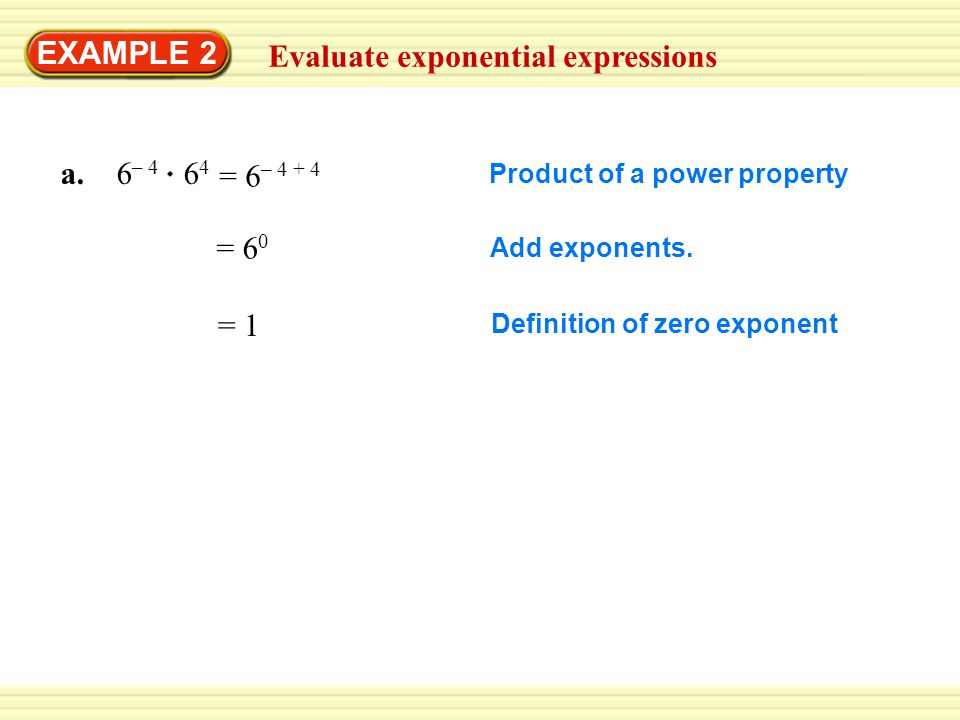 EXAMPLE 2 Evaluate exponential expressions a. 6 – 4 6 4 Product of a power property = 6 0 Add exponents. = 1 Definition of zero exponent = 6 – 4 + 4