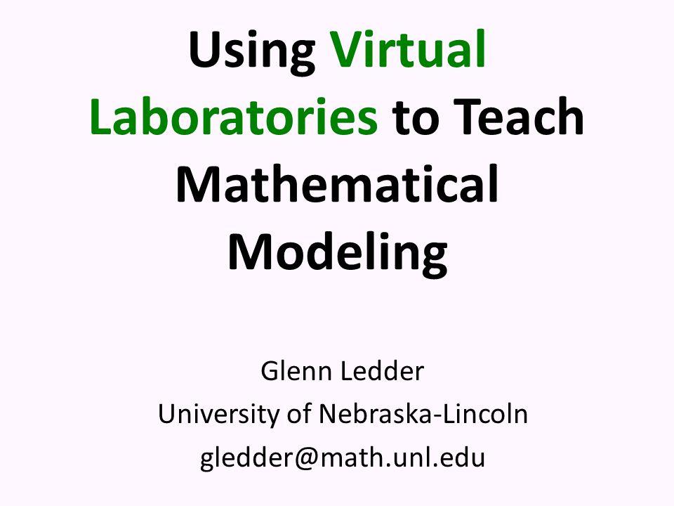 Using Virtual Laboratories to Teach Mathematical Modeling Glenn Ledder University of Nebraska-Lincoln gledder@math.unl.edu