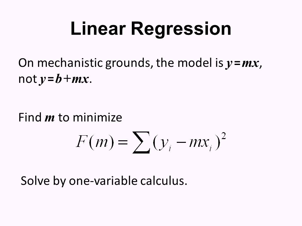 Linear Regression On mechanistic grounds, the model is y = mx, not y = b + mx. Find m to minimize Solve by one-variable calculus.