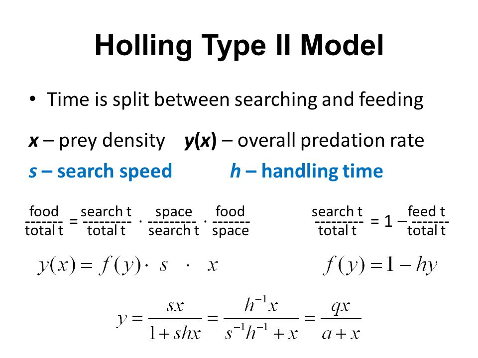 Holling Type II Model Time is split between searching and feeding x – prey density y(x) – overall predation rate s – search speed h – handling time --