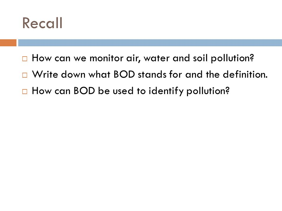 Recall  How can we monitor air, water and soil pollution?  Write down what BOD stands for and the definition.  How can BOD be used to identify poll