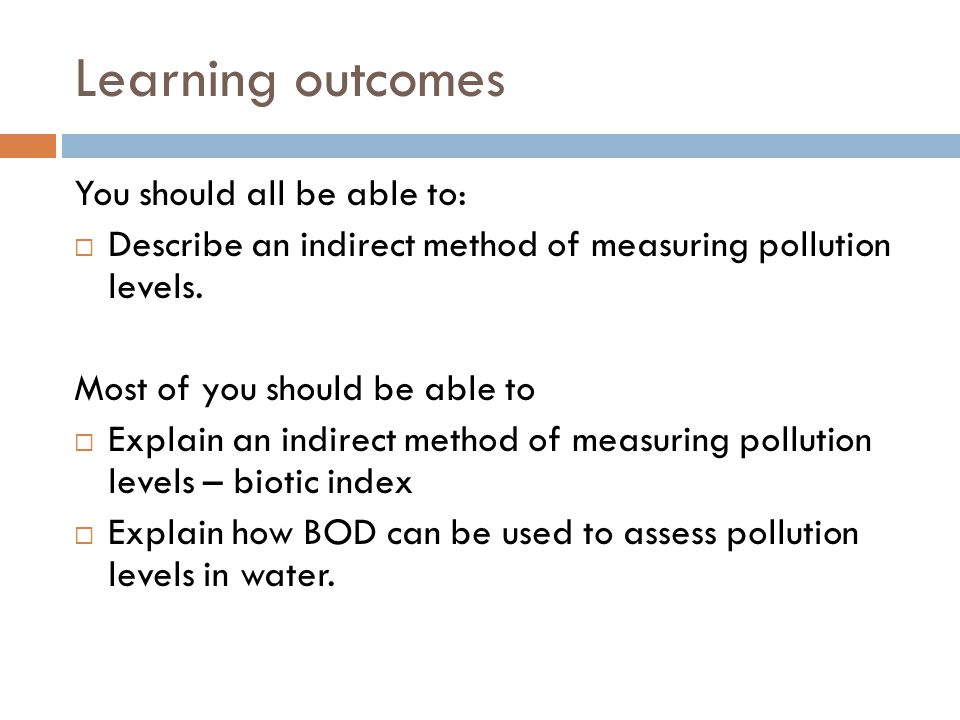 Learning outcomes You should all be able to:  Describe an indirect method of measuring pollution levels. Most of you should be able to  Explain an i