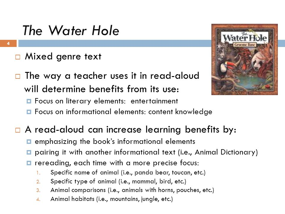 The Water Hole 4  Mixed genre text  The way a teacher uses it in read-aloud will determine benefits from its use:  Focus on literary elements: ente