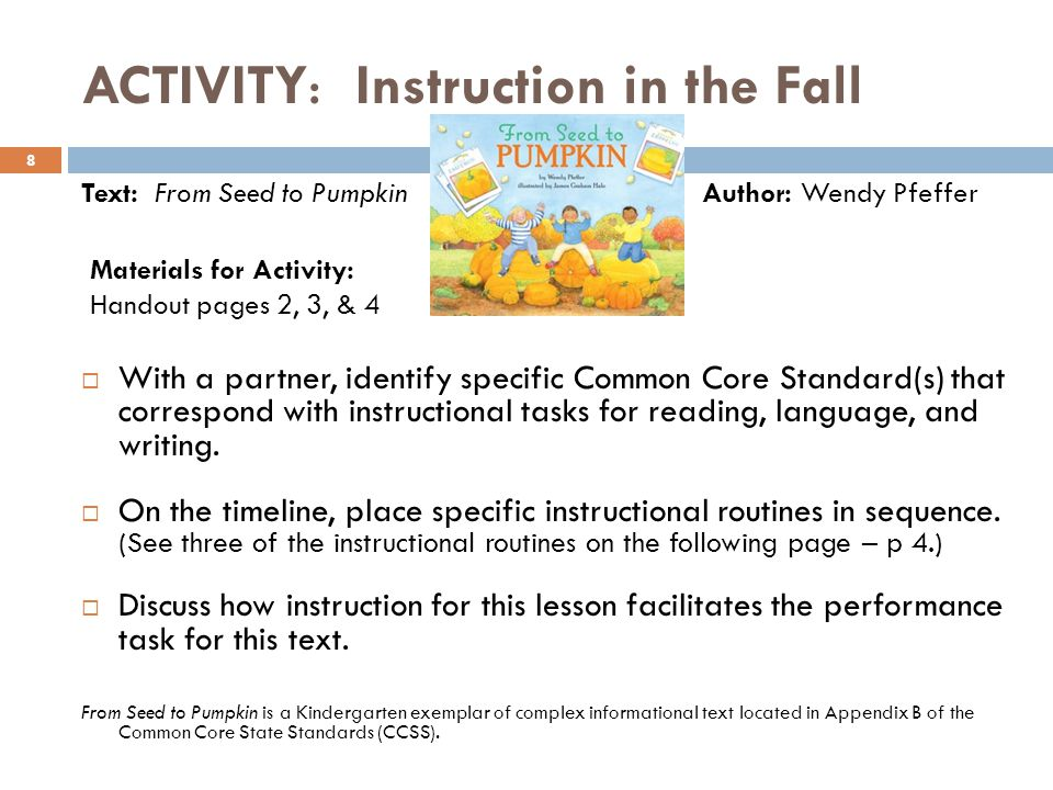 ACTIVITY: Instruction in the Fall 8 Text: From Seed to Pumpkin Author: Wendy Pfeffer  With a partner, identify specific Common Core Standard(s) that correspond with instructional tasks for reading, language, and writing.