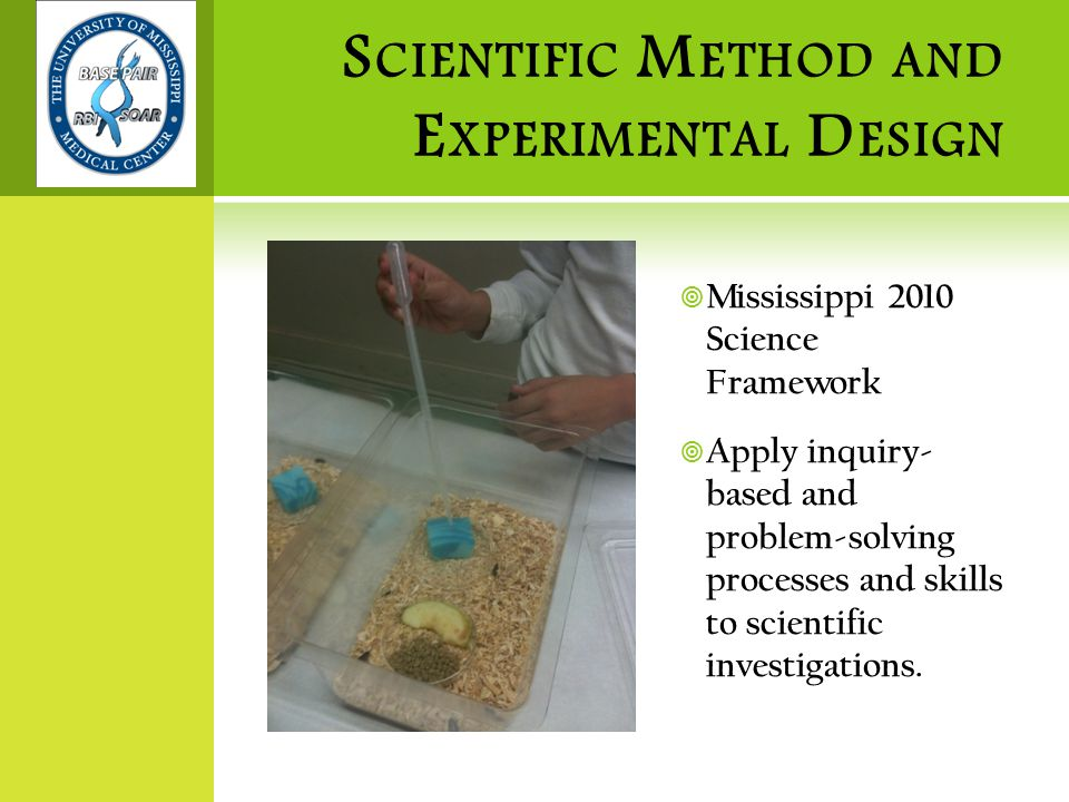 S CIENTIFIC M ETHOD AND E XPERIMENTAL D ESIGN  Mississippi 2010 Science Framework  Apply inquiry- based and problem-solving processes and skills to scientific investigations.