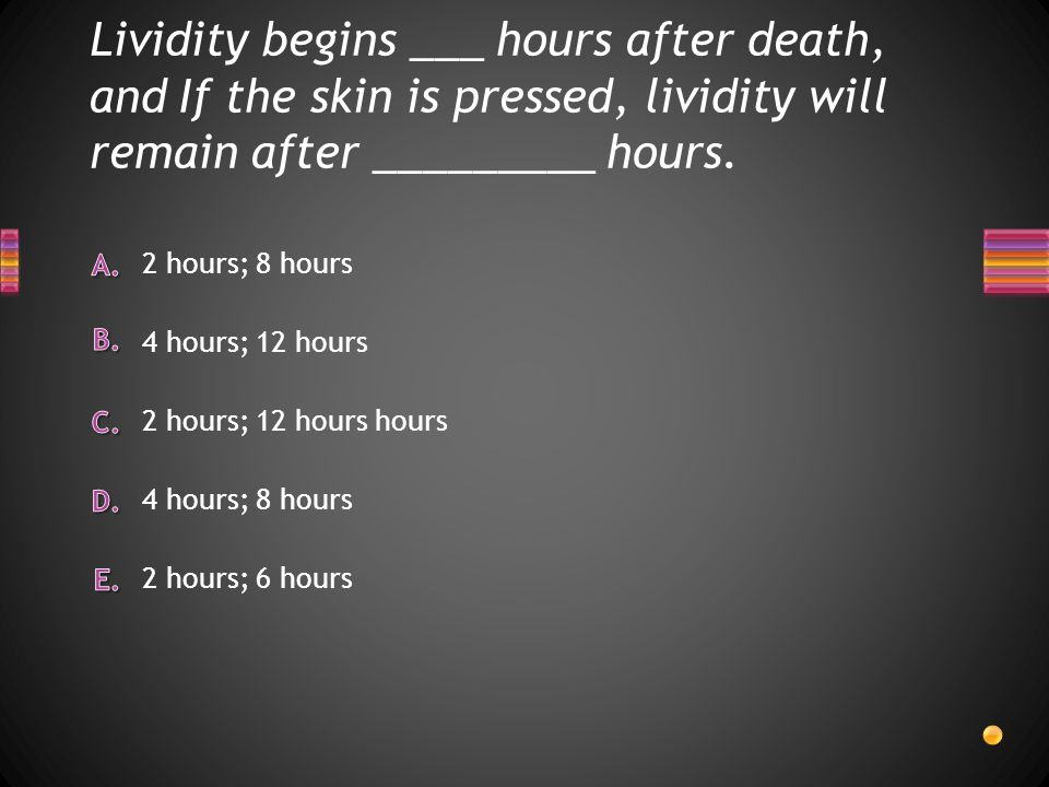 Lividity begins ___ hours after death, and If the skin is pressed, lividity will remain after _________ hours. 2 hours; 6 hours 4 hours; 8 hours 2 hou