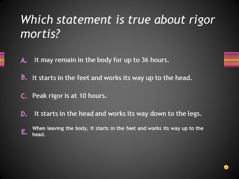 Which statement is true about rigor mortis? When leaving the body, it starts in the feet and works its way up to the head. It may remain in the body f