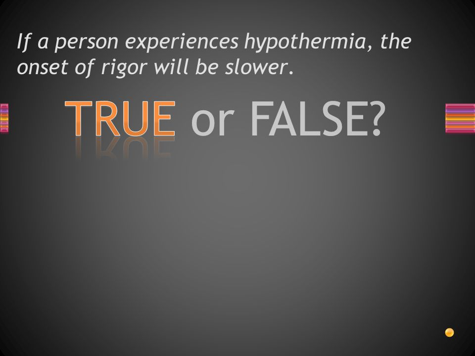 TRUE or FALSE? If a person experiences hypothermia, the onset of rigor will be slower.
