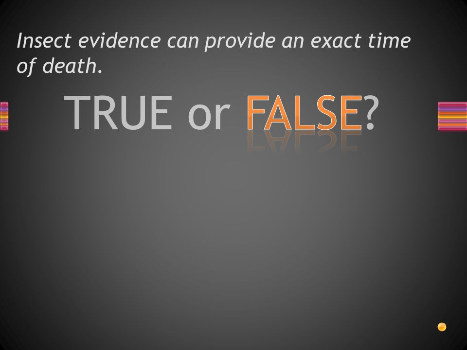 TRUE or FALSE? Insect evidence can provide an exact time of death.
