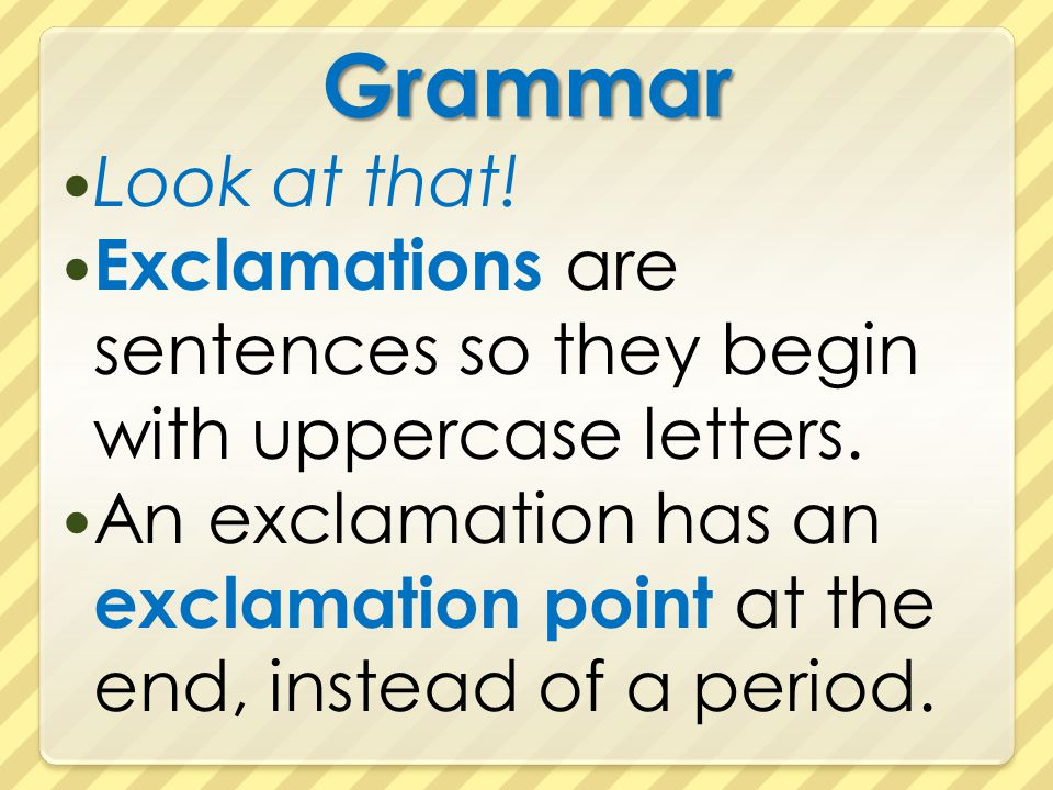 Grammar Look at that! Exclamations are sentences so they begin with uppercase letters. An exclamation has an exclamation point at the end, instead of