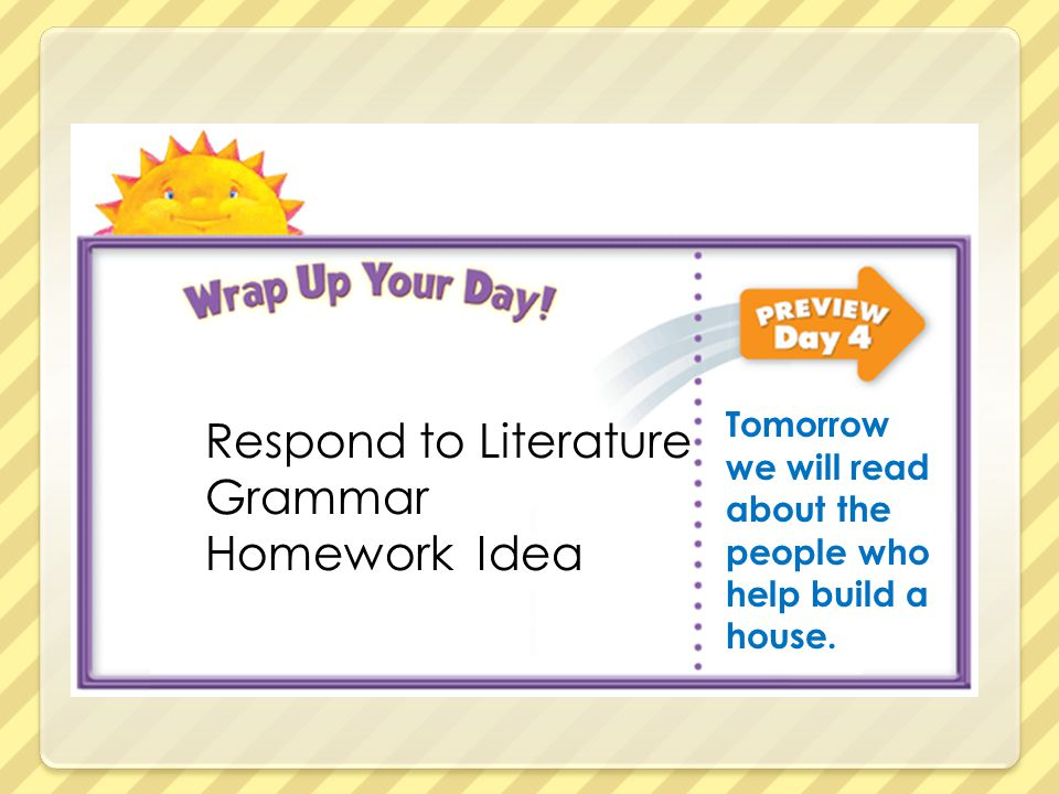 Respond to Literature Grammar Homework Idea Tomorrow we will read about the people who help build a house.