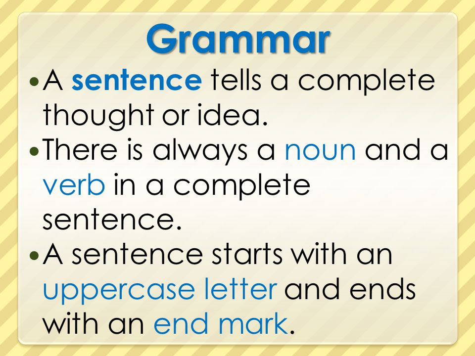 Grammar A sentence tells a complete thought or idea. There is always a noun and a verb in a complete sentence. A sentence starts with an uppercase let