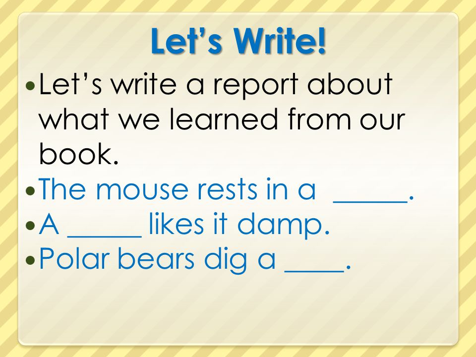 Let's Write! Let's write a report about what we learned from our book. The mouse rests in a _____. A _____ likes it damp. Polar bears dig a ____.