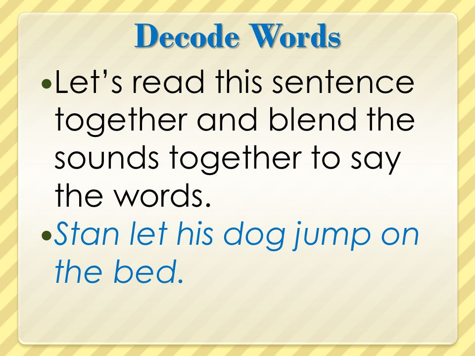 Decode Words Let's read this sentence together and blend the sounds together to say the words. Stan let his dog jump on the bed.
