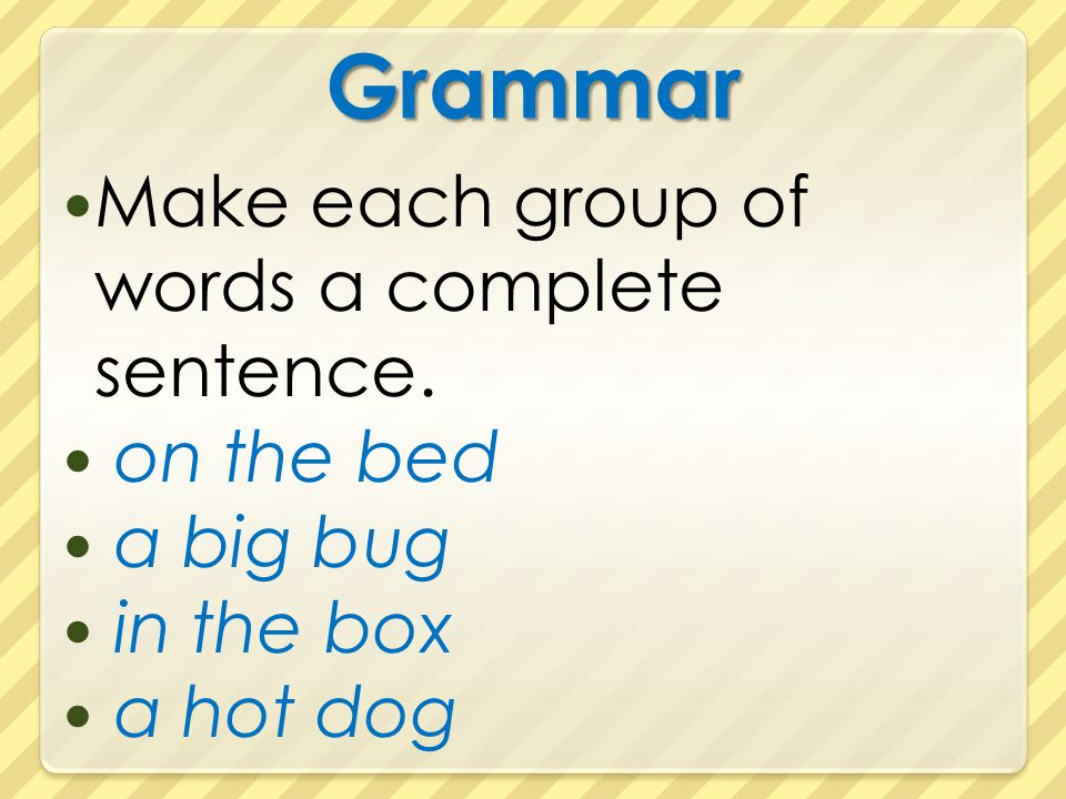 Grammar Make each group of words a complete sentence. on the bed a big bug in the box a hot dog