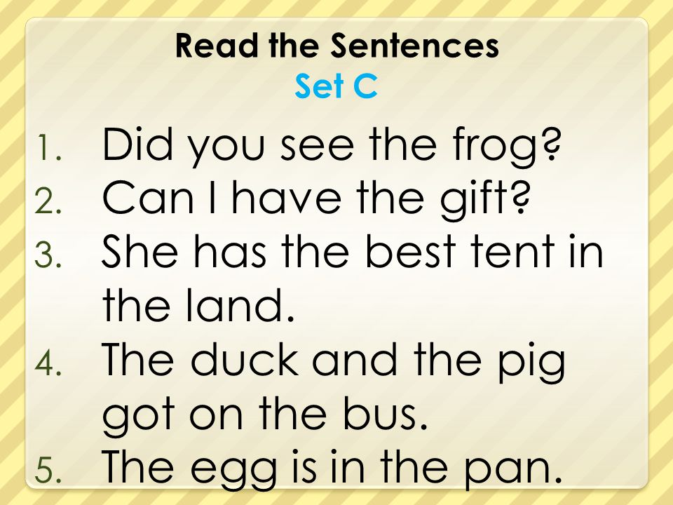 Read the Sentences Set C 1. Did you see the frog? 2. Can I have the gift? 3. She has the best tent in the land. 4. The duck and the pig got on the bus