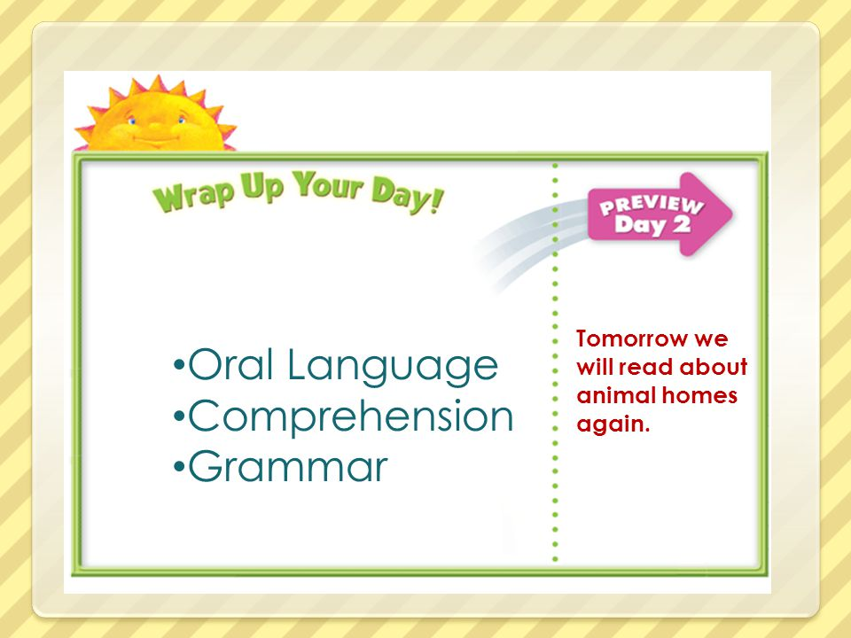 Oral Language Comprehension Grammar Tomorrow we will read about animal homes again.