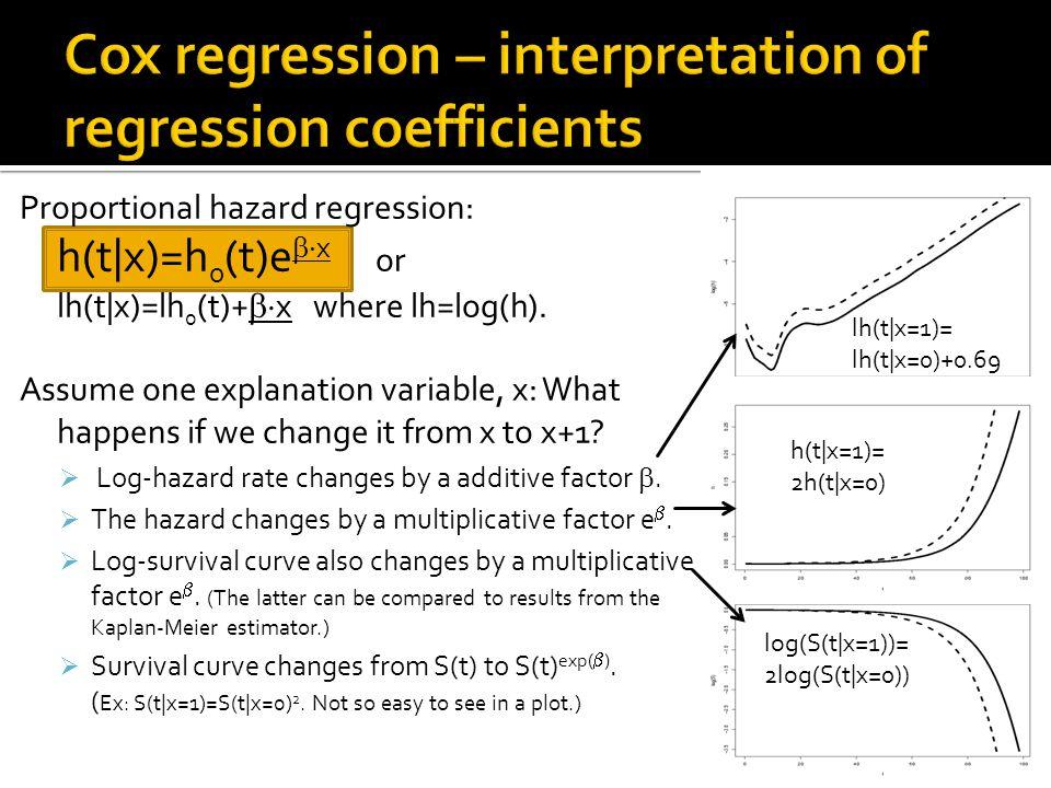 Proportional hazard regression: h(t|x)=h 0 (t)e  x or lh(t|x)=lh 0 (t)+  x where lh=log(h).