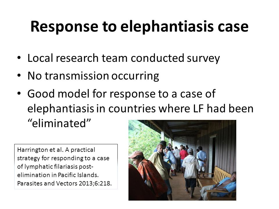 Response to elephantiasis case Local research team conducted survey No transmission occurring Good model for response to a case of elephantiasis in countries where LF had been eliminated Harrington et al.