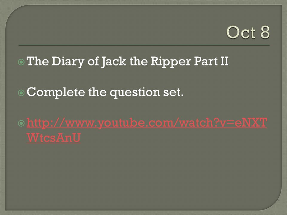  The Diary of Jack the Ripper Part II  Complete the question set.  http://www.youtube.com/watch?v=eNXT WtcsAnU http://www.youtube.com/watch?v=eNXT