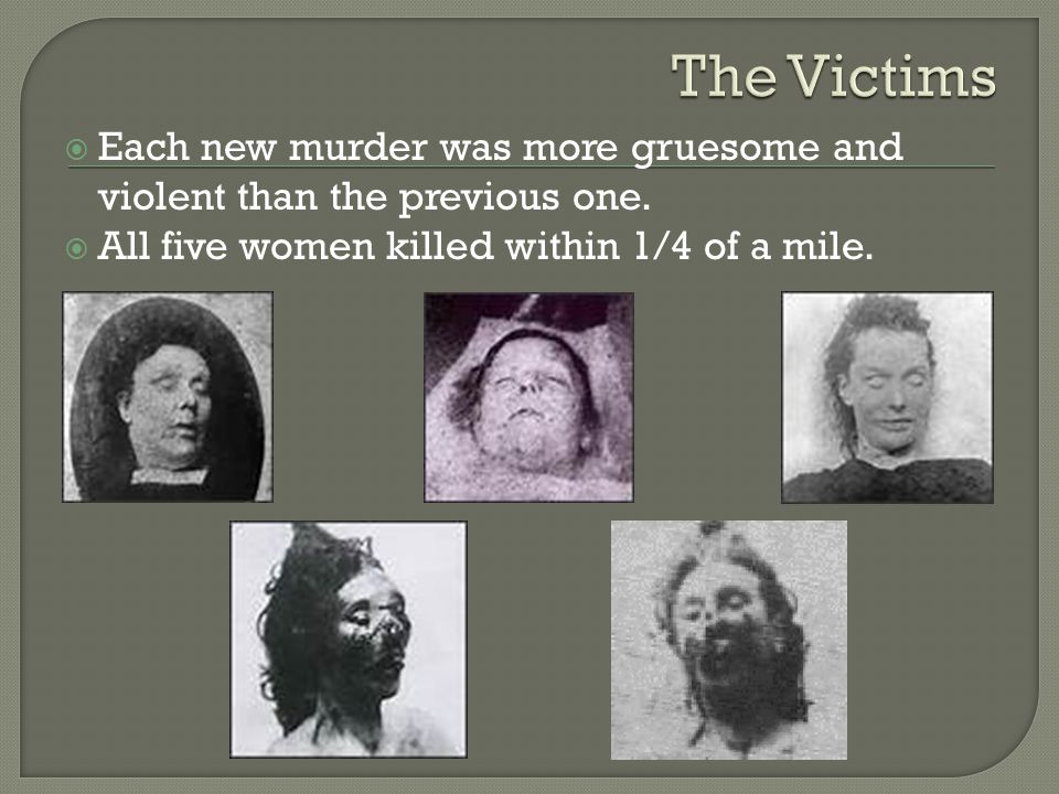 Each new murder was more gruesome and violent than the previous one.  All five women killed within 1/4 of a mile.