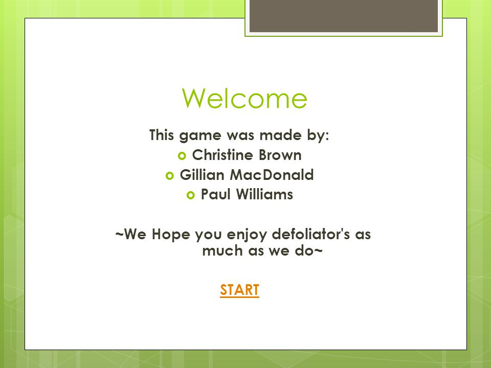 Welcome This game was made by:  Christine Brown  Gillian MacDonald  Paul Williams ~We Hope you enjoy defoliator s as much as we do~ START