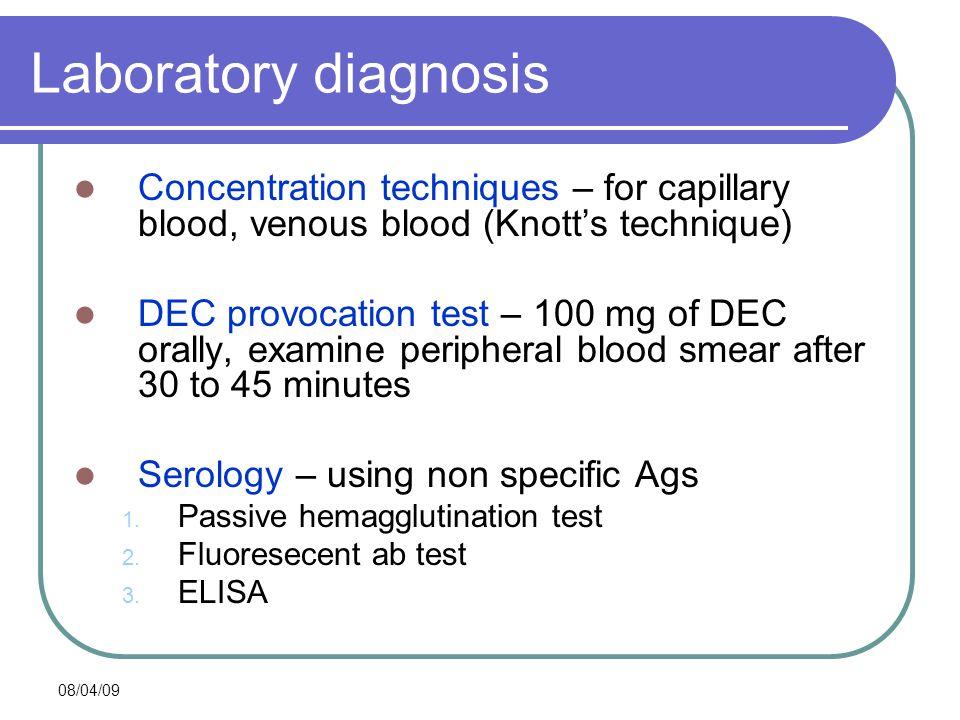 08/04/09 Laboratory diagnosis Concentration techniques – for capillary blood, venous blood (Knott's technique) DEC provocation test – 100 mg of DEC or