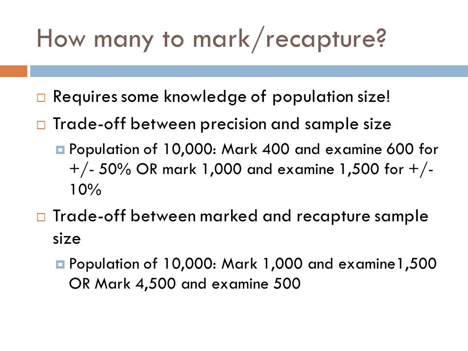 How many to mark/recapture?  Requires some knowledge of population size!  Trade-off between precision and sample size  Population of 10,000: Mark 4