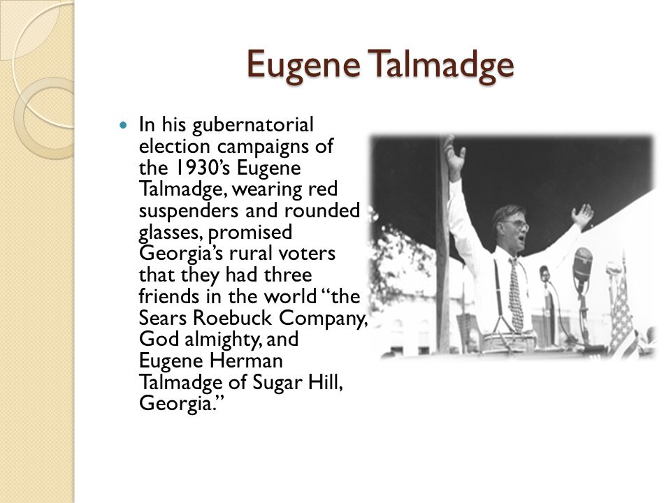 Eugene Talmadge In his gubernatorial election campaigns of the 1930's Eugene Talmadge, wearing red suspenders and rounded glasses, promised Georgia's