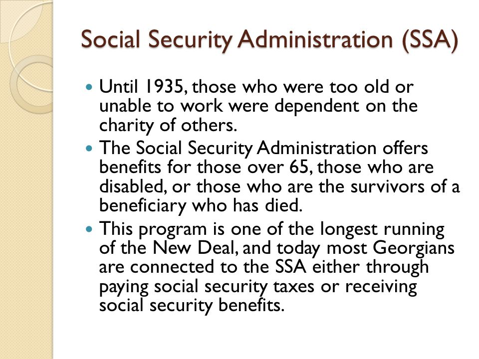 Social Security Administration (SSA) Until 1935, those who were too old or unable to work were dependent on the charity of others. The Social Security