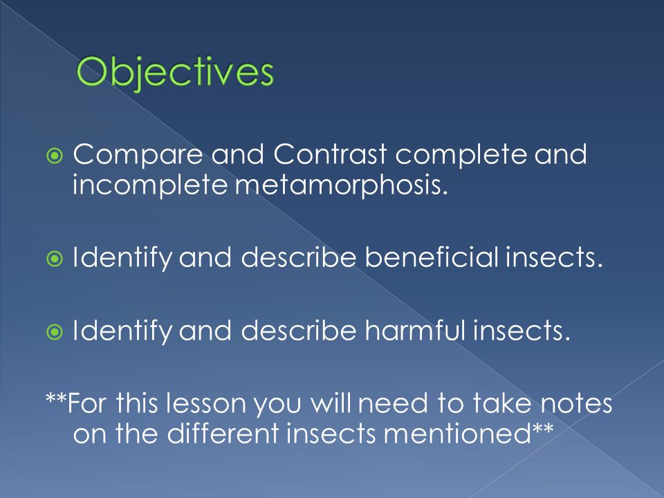  Compare and Contrast complete and incomplete metamorphosis.  Identify and describe beneficial insects.  Identify and describe harmful insects. **F