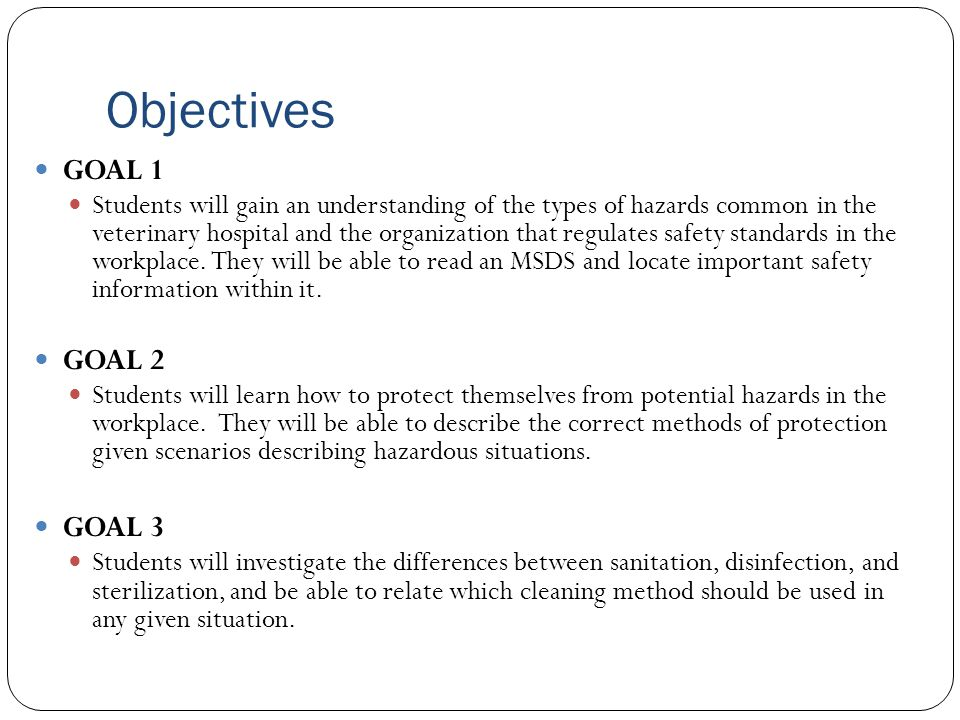 Objectives GOAL 1 Students will gain an understanding of the types of hazards common in the veterinary hospital and the organization that regulates sa