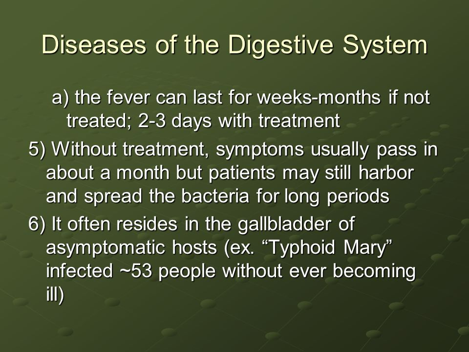 Diseases of the Digestive System a) the fever can last for weeks-months if not treated; 2-3 days with treatment 5) Without treatment, symptoms usually pass in about a month but patients may still harbor and spread the bacteria for long periods 6) It often resides in the gallbladder of asymptomatic hosts (ex.