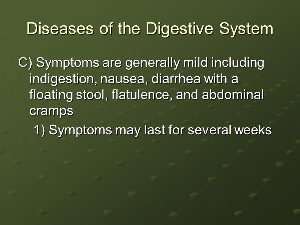 Diseases of the Digestive System C) Symptoms are generally mild including indigestion, nausea, diarrhea with a floating stool, flatulence, and abdominal cramps 1) Symptoms may last for several weeks