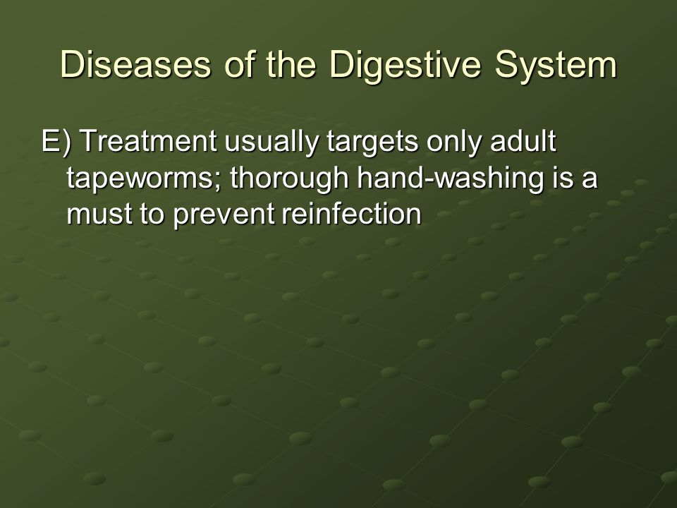 Diseases of the Digestive System E) Treatment usually targets only adult tapeworms; thorough hand-washing is a must to prevent reinfection
