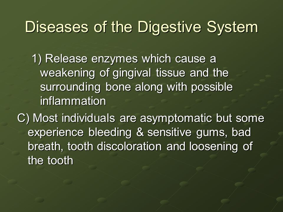Diseases of the Digestive System 1) Release enzymes which cause a weakening of gingival tissue and the surrounding bone along with possible inflammation C) Most individuals are asymptomatic but some experience bleeding & sensitive gums, bad breath, tooth discoloration and loosening of the tooth