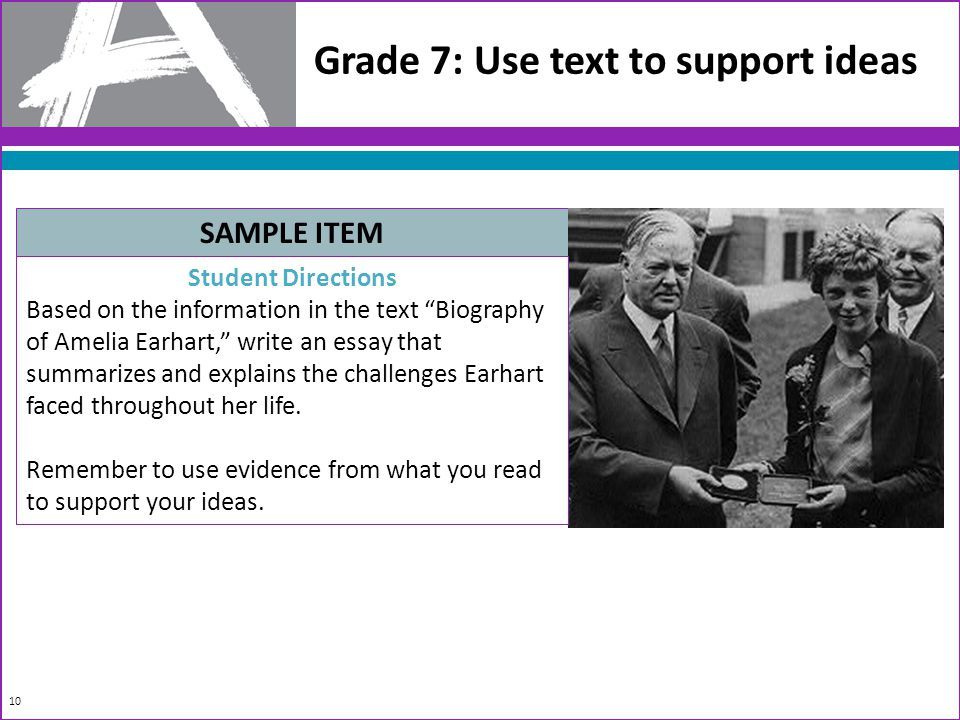 Grade 7: Use text to support ideas SAMPLE ITEM Student Directions Based on the information in the text Biography of Amelia Earhart, write an essay that summarizes and explains the challenges Earhart faced throughout her life.