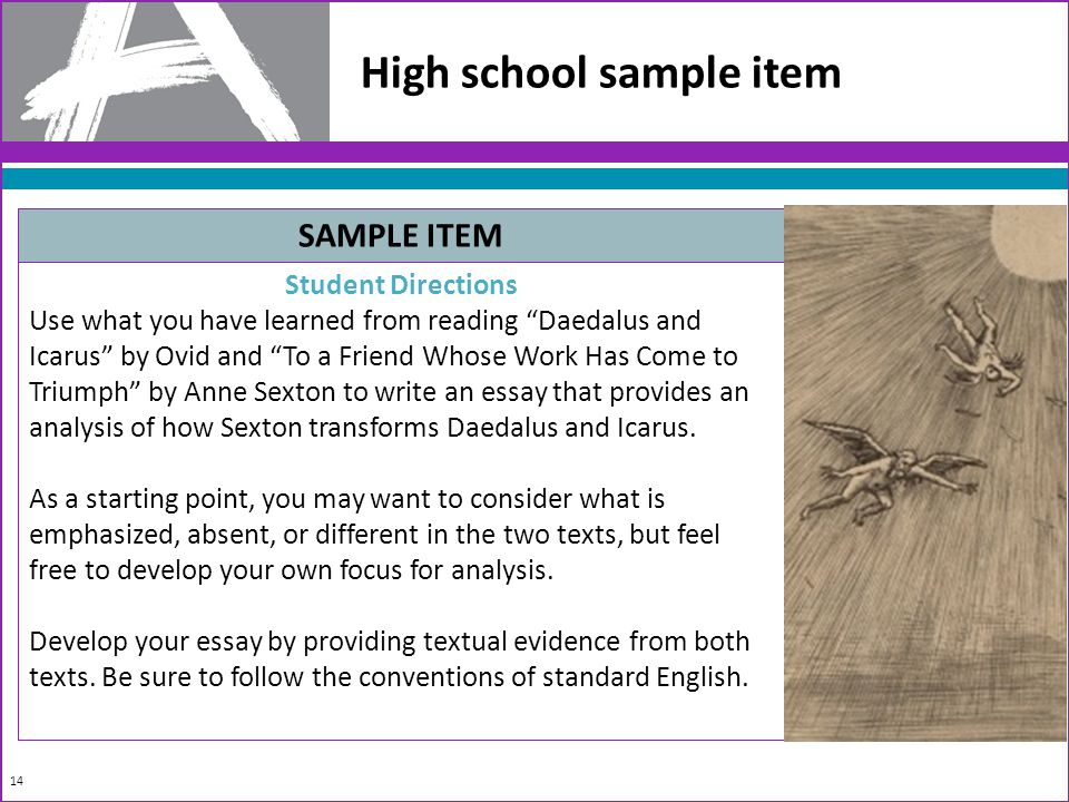 14 High school sample item SAMPLE ITEM Student Directions Use what you have learned from reading Daedalus and Icarus by Ovid and To a Friend Whose Work Has Come to Triumph by Anne Sexton to write an essay that provides an analysis of how Sexton transforms Daedalus and Icarus.