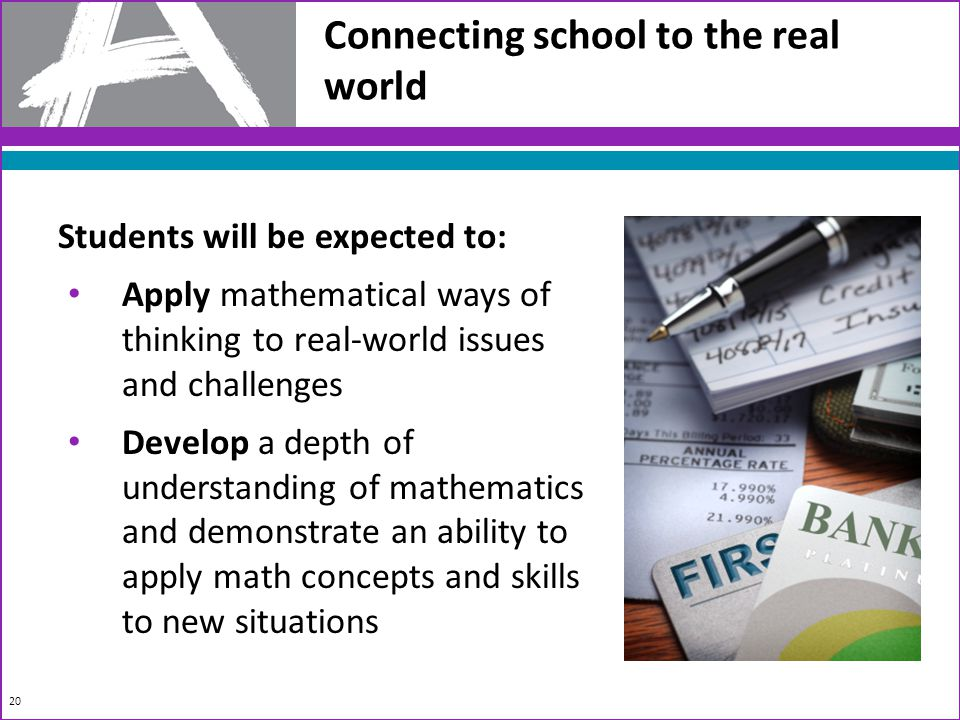 Connecting school to the real world Students will be expected to: Apply mathematical ways of thinking to real-world issues and challenges Develop a depth of understanding of mathematics and demonstrate an ability to apply math concepts and skills to new situations 20