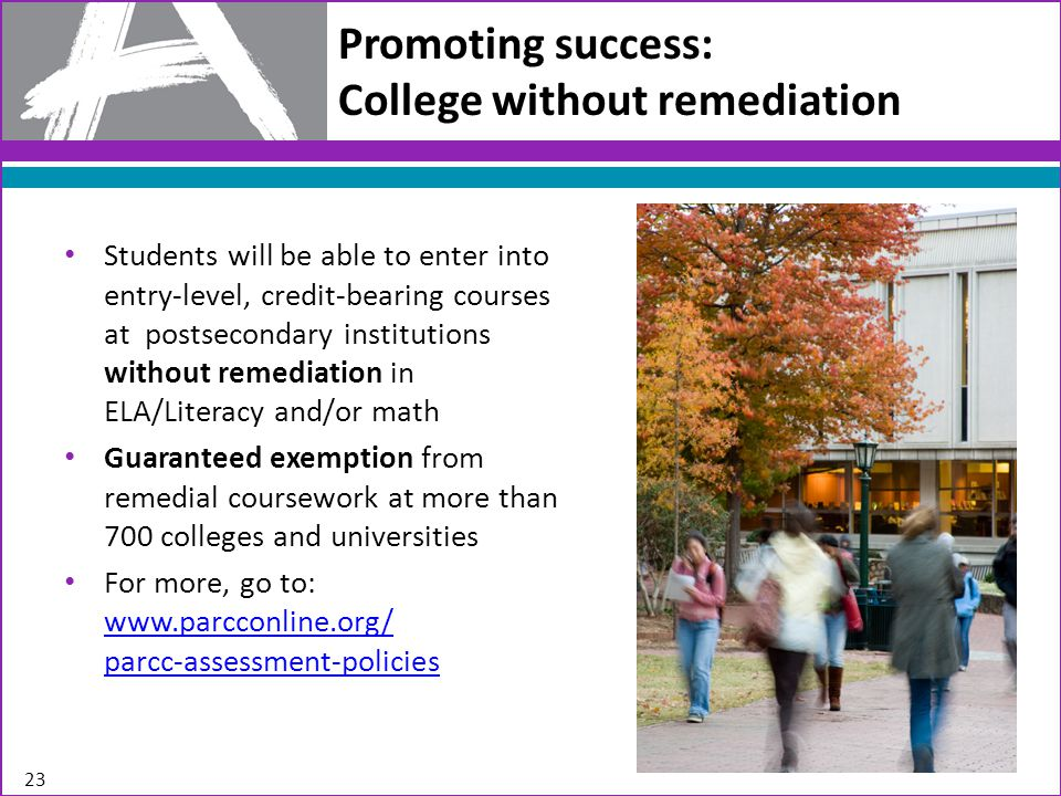 Promoting success: College without remediation Students will be able to enter into entry-level, credit-bearing courses at postsecondary institutions without remediation in ELA/Literacy and/or math Guaranteed exemption from remedial coursework at more than 700 colleges and universities For more, go to: www.parcconline.org/ parcc-assessment-policies www.parcconline.org/ parcc-assessment-policies 23